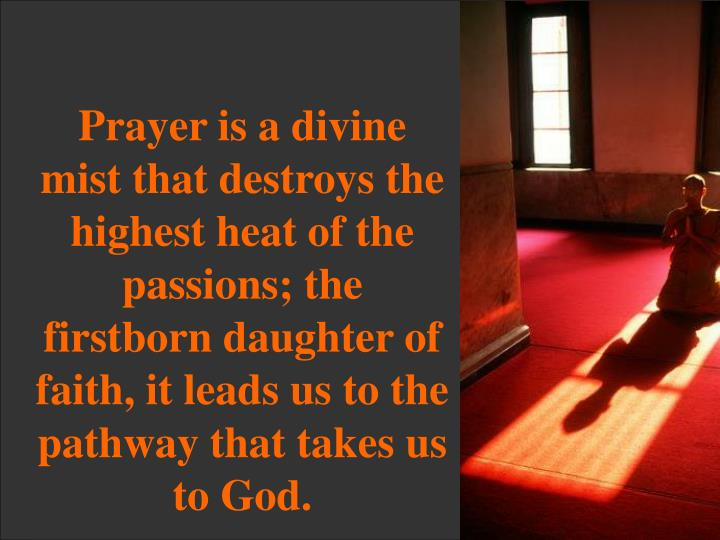 Prayer is a divine mist that destroys the highest heat of the passions; the firstborn daughter of faith, it leads us to the pathway that takes us to God.