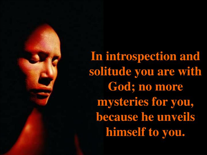 In introspection and solitude you are with God; no more mysteries for you, because he unveils himself to you.
