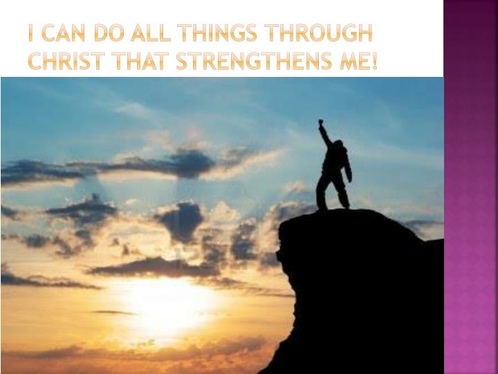 I Can do all things through Christ that strengthens me!