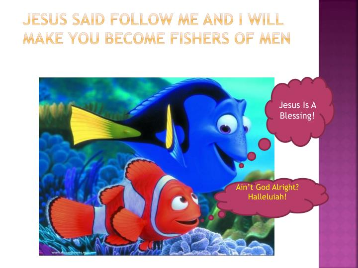 Jesus said Follow ME and I will make you become Fishers of men