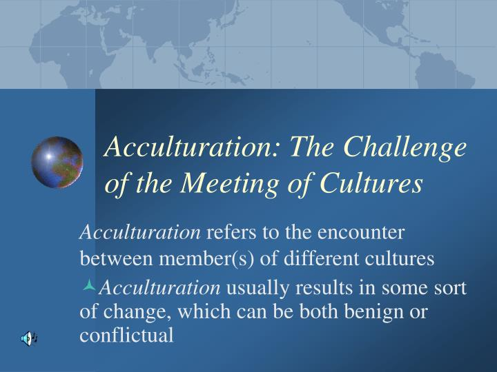 Acculturation: The Challenge of the Meeting of Cultures