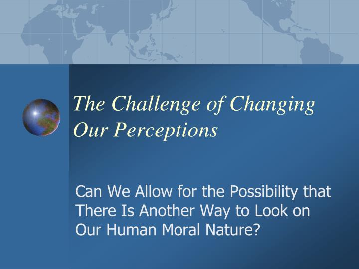 The Challenge of Changing Our Perceptions