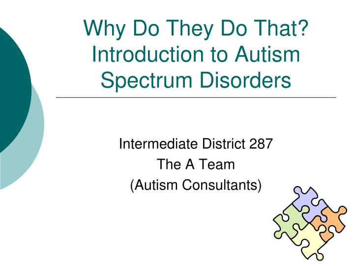 introduction to autism - a neuro-developmental disorder - a continuum whereby it can be found with various degrees of impairment and functioning (wing & gould, 1979) - symptoms occur on a continuum (mild to severe) - not contagious, could be cured - puzzle patterns on the ribbon reflects the mystery and complexity of autism - different colours and.