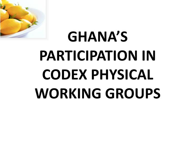 GHANA'S PARTICIPATION IN CODEX PHYSICAL WORKING GROUPS