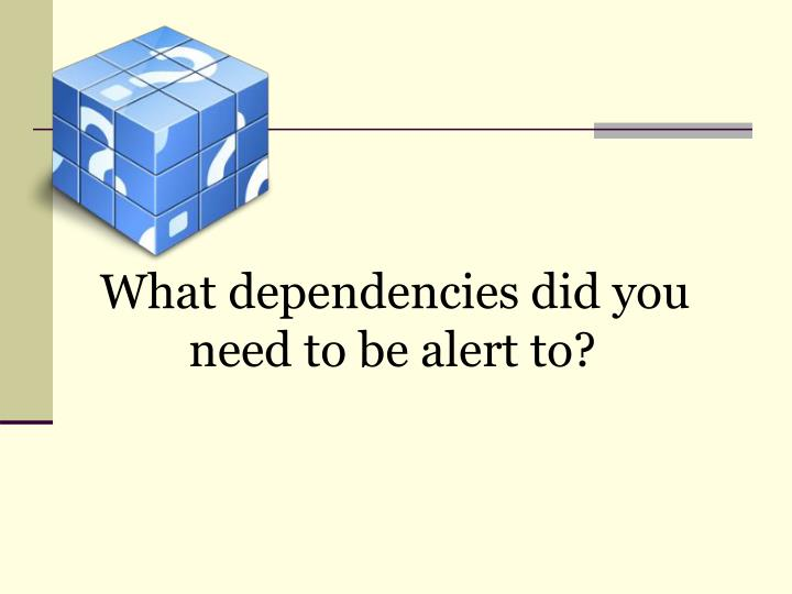 What dependencies did you need to be alert to?