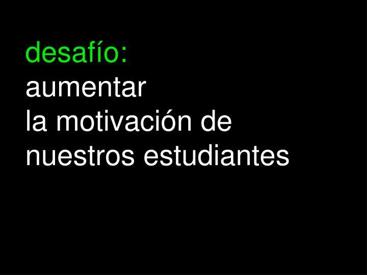 Desaf o aumentar la motivaci n de nuestros estudiantes