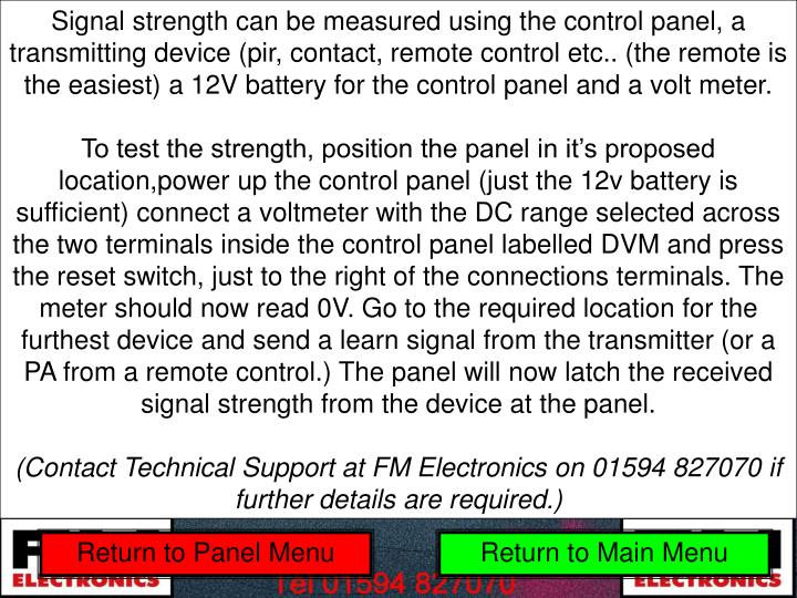 Signal strength can be measured using the control panel, a transmitting device (pir, contact, remote control etc.. (the remote is the easiest) a 12V battery for the control panel and a volt meter.