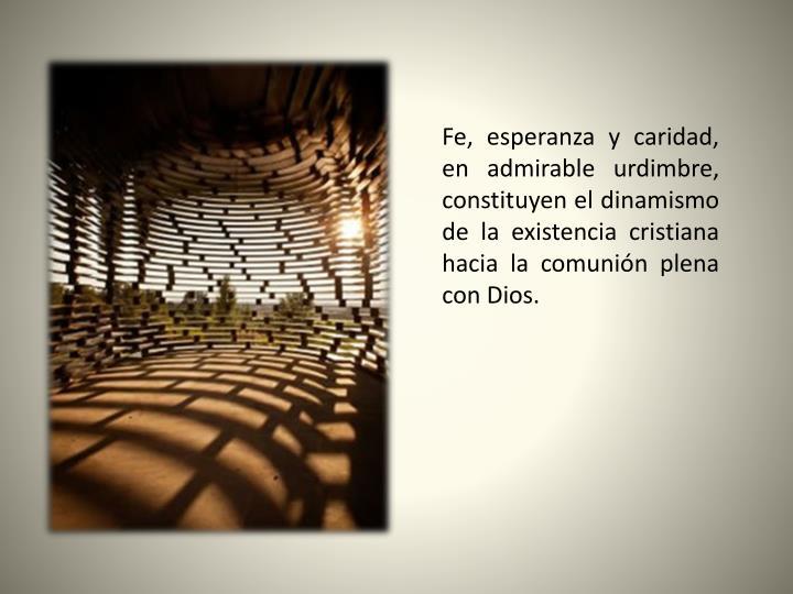 Fe, esperanza y caridad, en admirable urdimbre, constituyen el dinamismo de la existencia cristiana hacia la comunión plena con Dios.