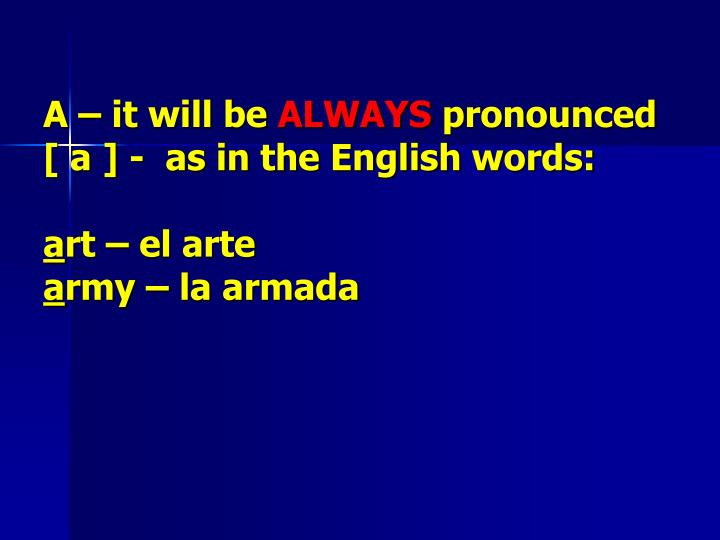 A it will be always pronounced a as in the english words a rt el arte a rmy la armada