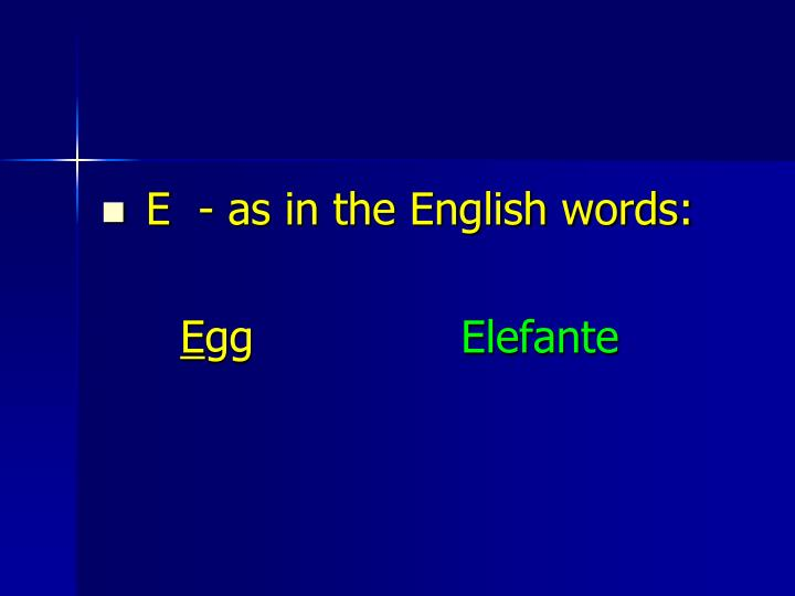 E  - as in the English words:
