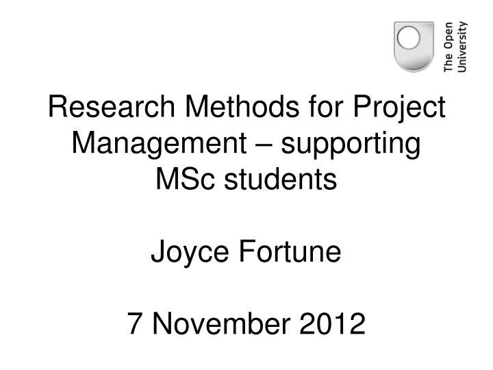 research methods for project management supporting msc students joyce fortune 7 november 2012 n.