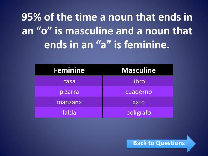 "95% of the time a noun that ends in an ""o"" is masculine and a noun that ends in an ""a"" is feminine."