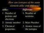 how are isotopes of the same element alike and different