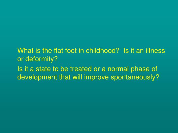 What is the flat foot in childhood?  Is it an illness or deformity?