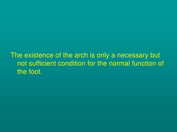 The existence of the arch is only a necessary but not sufficient condition for the normal function of the foot