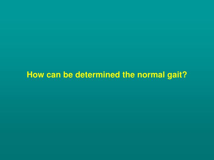 How can be determined the normal gait?