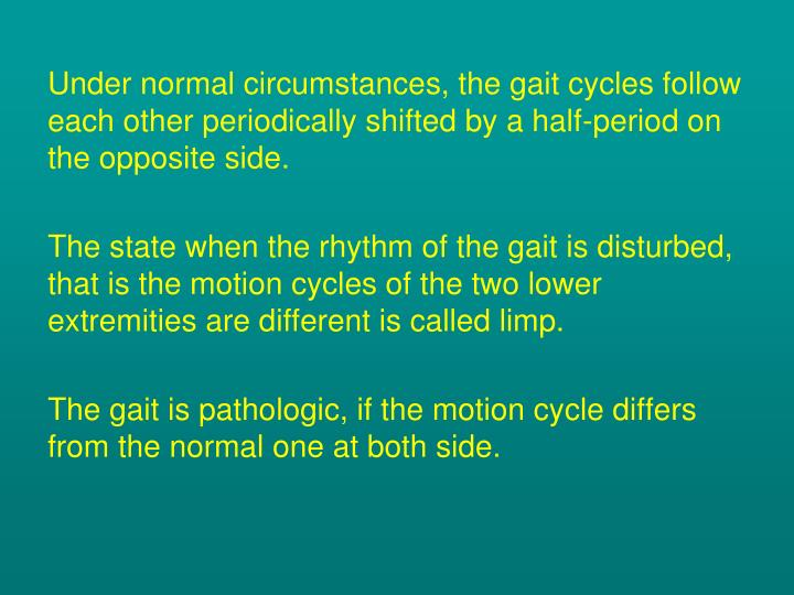 Under normal circumstances, the gait cycles follow each other periodically shifted by a half-period on the opposite side.
