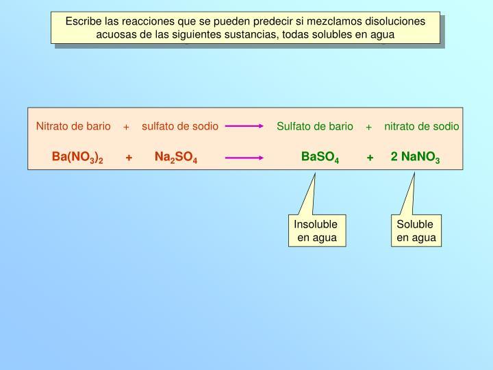 Escribe las reacciones que se pueden predecir si mezclamos disoluciones acuosas de las siguientes su...