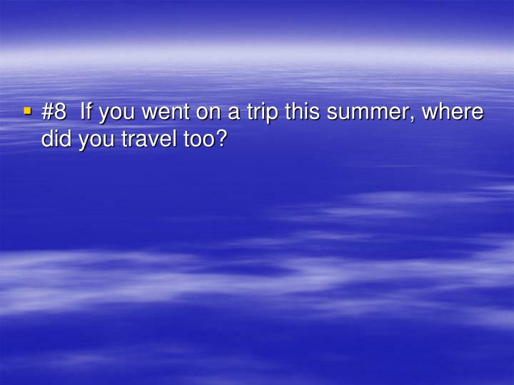 #8  If you went on a trip this summer, where did you travel too?