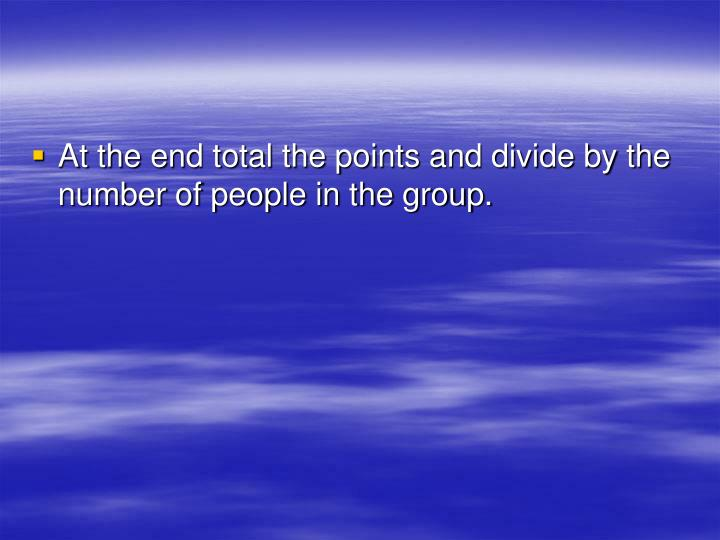 At the end total the points and divide by the number of people in the group.