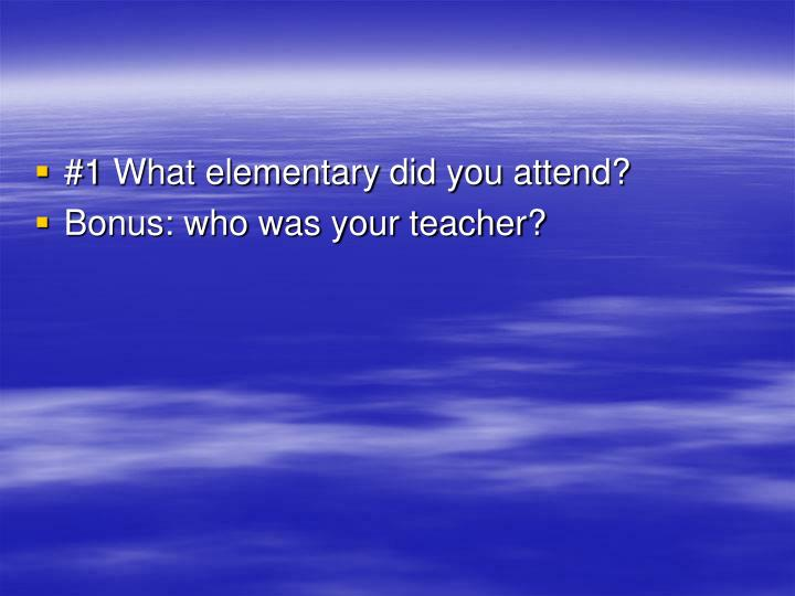 #1 What elementary did you attend?
