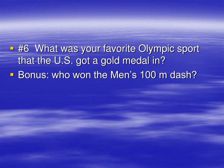 #6  What was your favorite Olympic sport that the U.S. got a gold medal in?