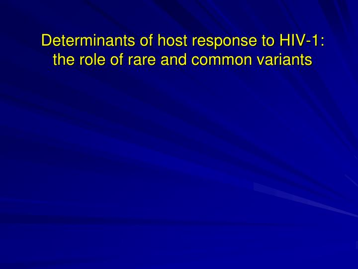 determinants of host response to hiv 1 the role of rare and common variants n.