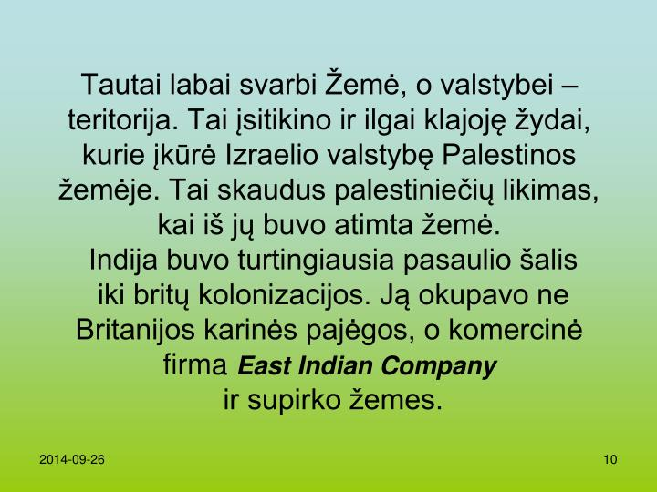 Tautai labai svarbi Žemė, o valstybei – teritorija. Tai įsitikino ir ilgai klajoję žydai, kurie įkūrė Izraelio valstybę Palestinos žemėje. Tai skaudus palestiniečių likimas, kai iš jų buvo atimta žemė.