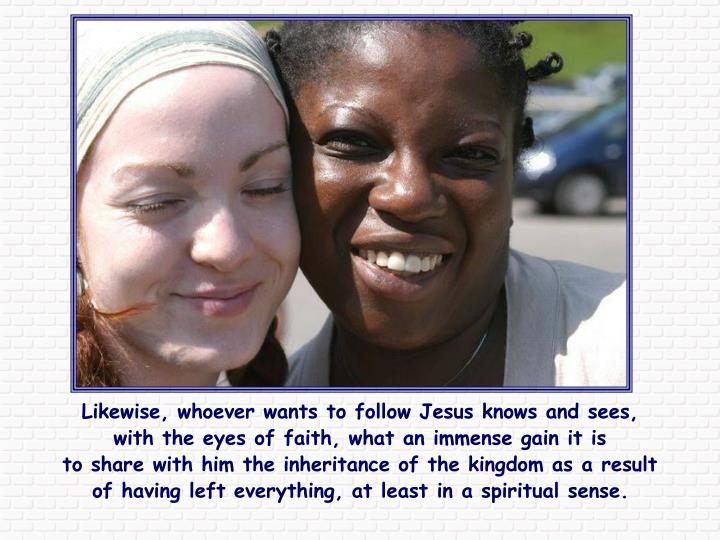 Likewise, whoever wants to follow Jesus knows and sees, with the eyes of faith, what an immense gain it is