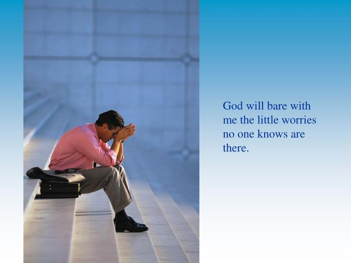 God will bare with me the little worries no one knows are there.