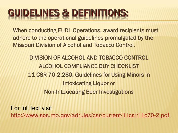 When conducting EUDL Operations, award recipients must adhere to the operational guidelines promulgated by the Missouri Division of Alcohol and Tobacco Control.