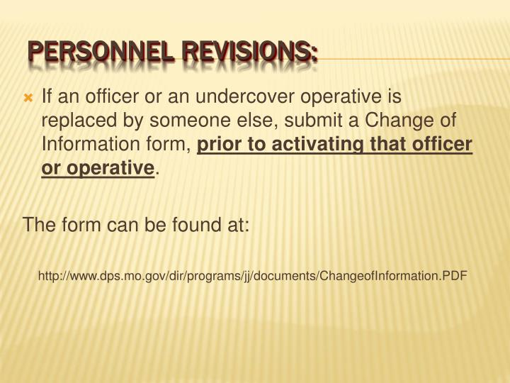 If an officer or an undercover operative is replaced by someone else, submit a Change of Information form,