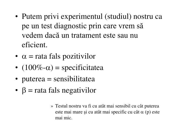 Putem privi experimentul (studiul) nostru ca pe un test diagnostic prin care vrem să vedem dacă un tratament este sau nu eficient.