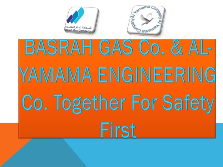 BASRAH GAS Co. & AL-YAMAMA ENGINEERING Co. Together For Safety First