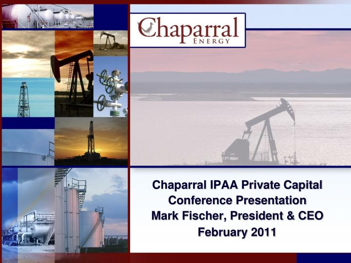 chaparral ipaa private capital conference presentation mark fischer president ceo february 2011 n.