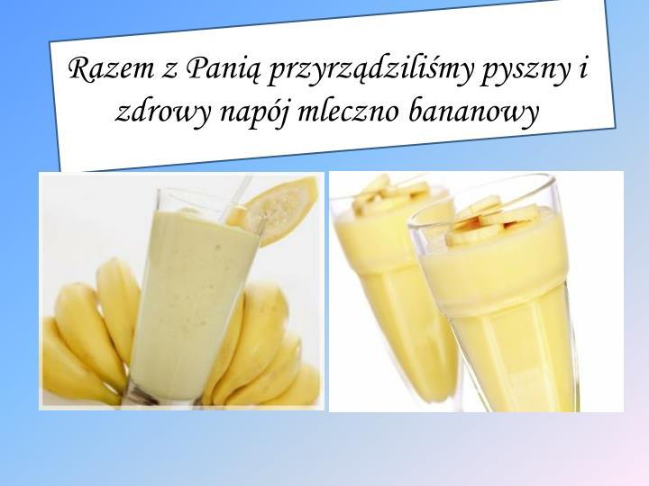 Razem z Panią przyrządziliśmy pyszny i zdrowy napój mleczno bananowy