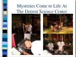mysteries come to life at the detroit science center