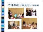 with only the best training