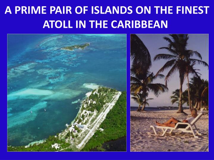 A PRIME PAIR OF ISLANDS ON THE FINEST ATOLL IN THE CARIBBEAN