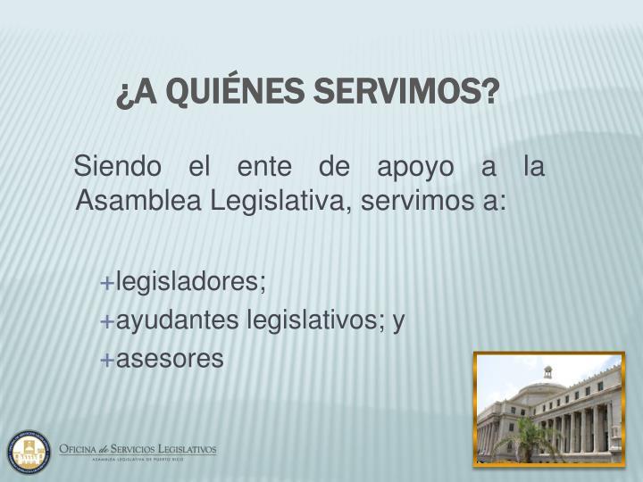Siendo el ente de apoyo a la Asamblea Legislativa, servimos a:
