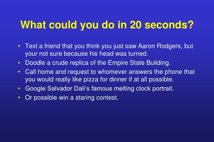 What could you do in 20 seconds?