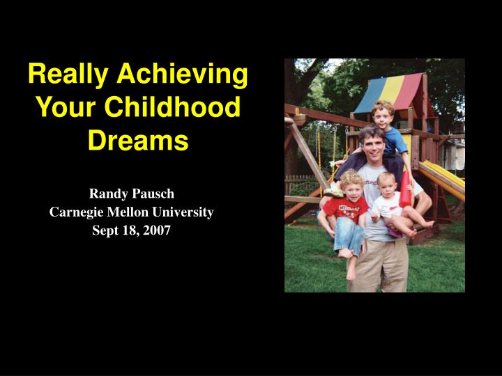 randy pausch achieving your childhood dreams Pausch's last lecture: achieving your childhood dreams you would think a man dying of cancer would not be so happy and willing to spend the last few months of his life giving a lecture but, randy pausch, who has 10 tumors in his liver, does not want people to pity him for having cancer.
