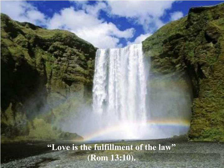 """Love is the fulfillment of the law"""