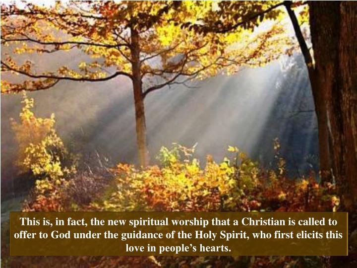 This is, in fact, the new spiritual worship that a Christian is called to offer to God under the guidance of the Holy Spirit, who first elicits this love in people's hearts.