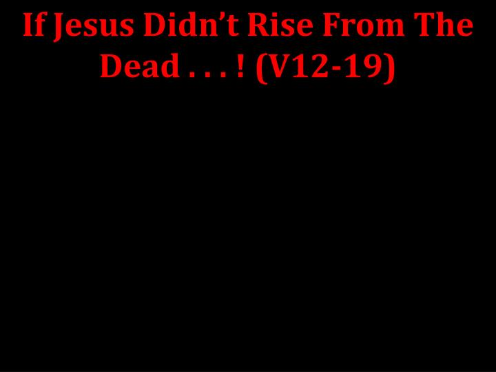 If Jesus Didn't Rise From The Dead . . . ! (V12-19)