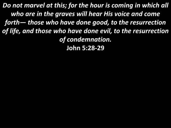 Do not marvel at this; for the hour is coming in which all who are in the graves will hear His voice and come forth— those who have done good, to the resurrection of life, and those who have done evil, to the resurrection of condemnation.