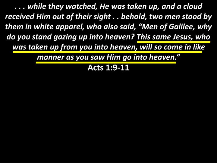 """. . . while they watched, He was taken up, and a cloud received Him out of their sight . . behold, two men stood by them in white apparel, who also said, """"Men of Galilee, why do you stand gazing up into heaven? This same Jesus, who was taken up from you into heaven, will so come in like manner as you saw Him go into heaven."""""""