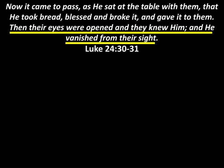 Now it came to pass, as He sat at the table with them, that He took bread, blessed and broke it, and gave it to them. Then their eyes were opened and they knew Him; and He vanished from their sight.