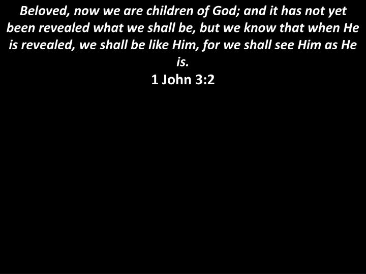 Beloved, now we are children of God; and it has not yet been revealed what we shall be, but we know that when He is revealed, we shall be like Him, for we shall see Him as He is.