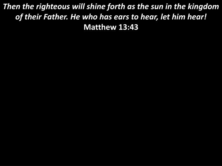 Then the righteous will shine forth as the sun in the kingdom of their Father. He who has ears to hear, let him hear!